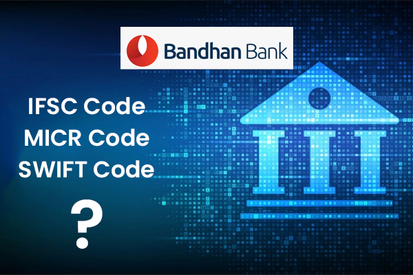 How to find the IFSC,MICR & Swift Code of Bandhan Bank?