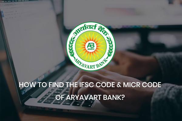 How to Find the IFSC code and MICR Code of Aryavart Bank